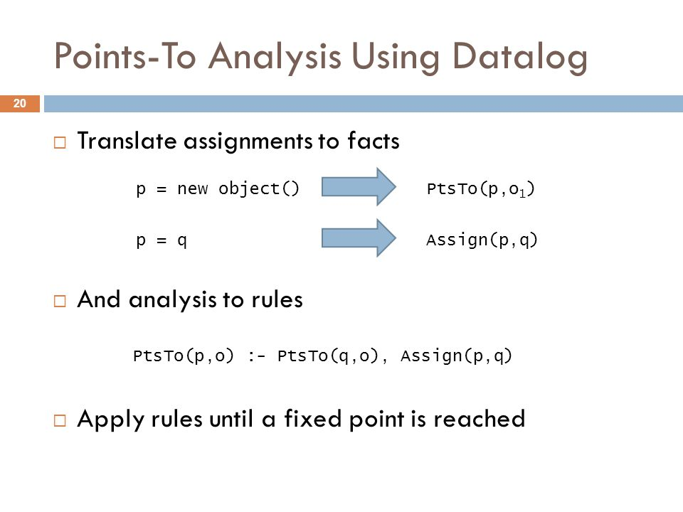 Points-To Analysis Using Datalog  Translate assignments to facts  And analysis to rules  Apply rules until a fixed point is reached 20 p = new object()PtsTo(p,o 1 ) p = qAssign(p,q) PtsTo(p,o) :- PtsTo(q,o), Assign(p,q)