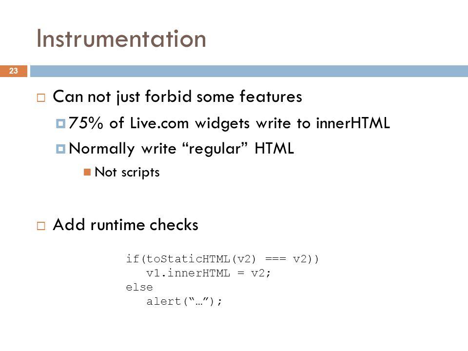 Instrumentation  Can not just forbid some features  75% of Live.com widgets write to innerHTML  Normally write regular HTML Not scripts  Add runtime checks 23 if(toStaticHTML(v2) === v2)) v1.innerHTML = v2; else alert( … );