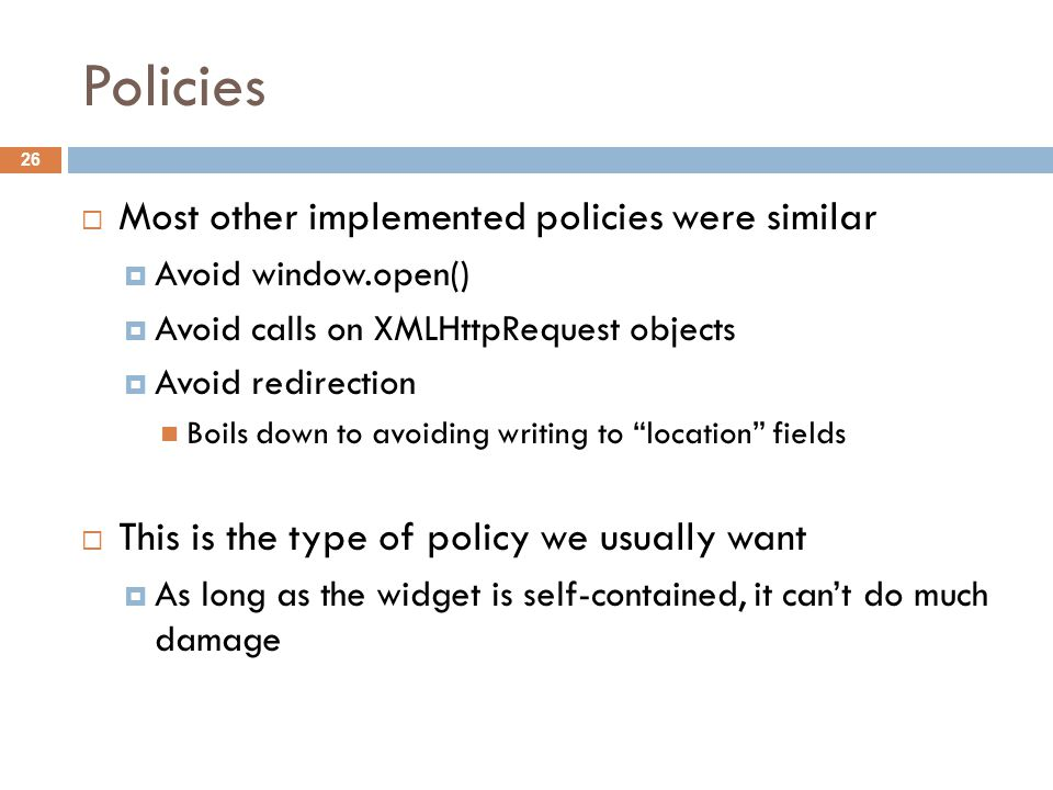 Policies  Most other implemented policies were similar  Avoid window.open()  Avoid calls on XMLHttpRequest objects  Avoid redirection Boils down to avoiding writing to location fields  This is the type of policy we usually want  As long as the widget is self-contained, it can't do much damage 26