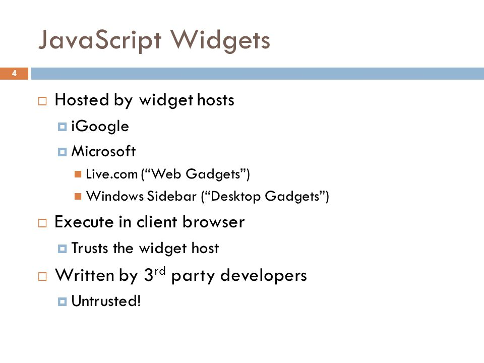  Hosted by widget hosts  iGoogle  Microsoft Live.com ( Web Gadgets ) Windows Sidebar ( Desktop Gadgets )  Execute in client browser  Trusts the widget host  Written by 3 rd party developers  Untrusted.