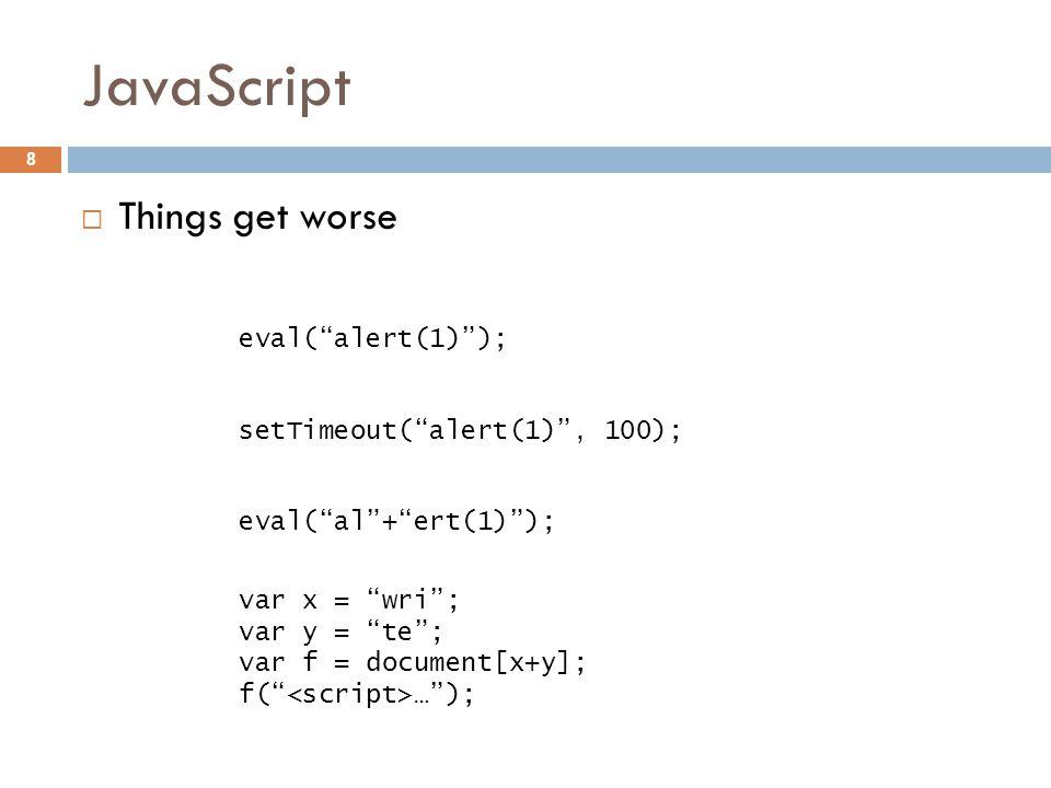JavaScript  Things get worse 8 eval( al + ert(1) ); var x = wri ; var y = te ; var f = document[x+y]; f( … ); eval( alert(1) ); setTimeout( alert(1) , 100);