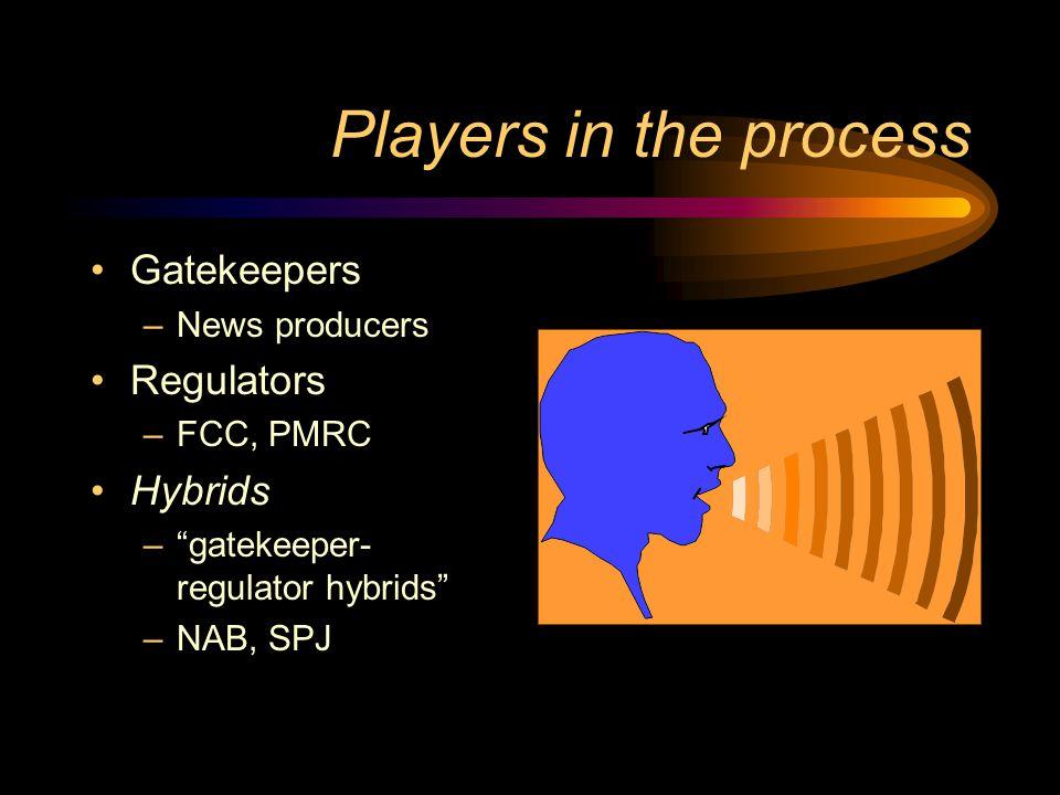 Players in the process Gatekeepers –News producers Regulators –FCC, PMRC Hybrids – gatekeeper- regulator hybrids –NAB, SPJ
