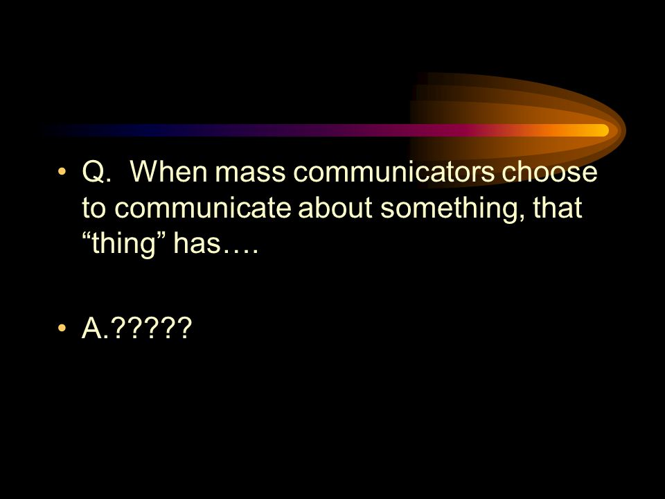 Q. When mass communicators choose to communicate about something, that thing has…. A.?????