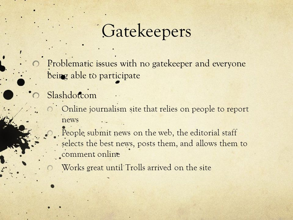 Gatekeepers Problematic issues with no gatekeeper and everyone being able to participate Slashdotcom Online journalism site that relies on people to report news People submit news on the web, the editorial staff selects the best news, posts them, and allows them to comment online Works great until Trolls arrived on the site