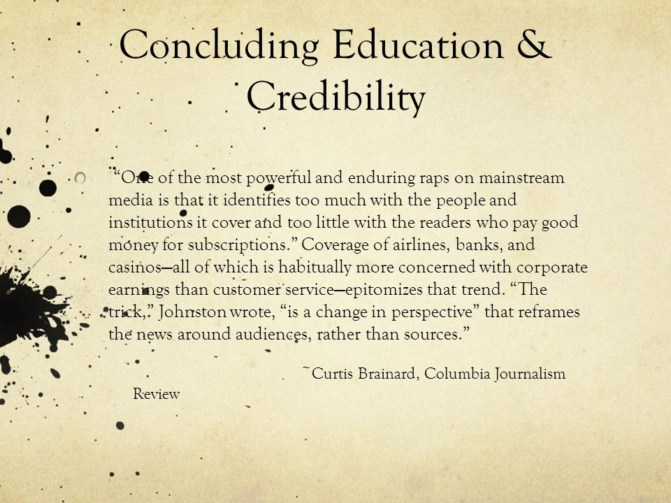 Concluding Education & Credibility One of the most powerful and enduring raps on mainstream media is that it identifies too much with the people and institutions it cover and too little with the readers who pay good money for subscriptions. Coverage of airlines, banks, and casinos—all of which is habitually more concerned with corporate earnings than customer service—epitomizes that trend.