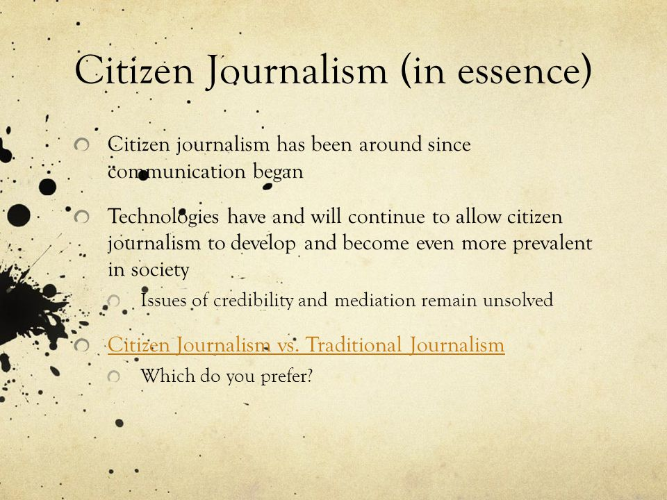 Citizen Journalism (in essence) Citizen journalism has been around since communication began Technologies have and will continue to allow citizen journalism to develop and become even more prevalent in society Issues of credibility and mediation remain unsolved Citizen Journalism vs.