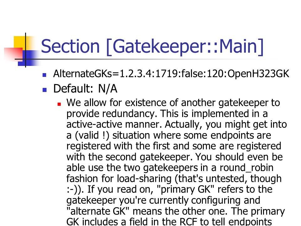 Section [Gatekeeper::Main] AlternateGKs=1.2.3.4:1719:false:120:OpenH323GK Default: N/A We allow for existence of another gatekeeper to provide redundancy.