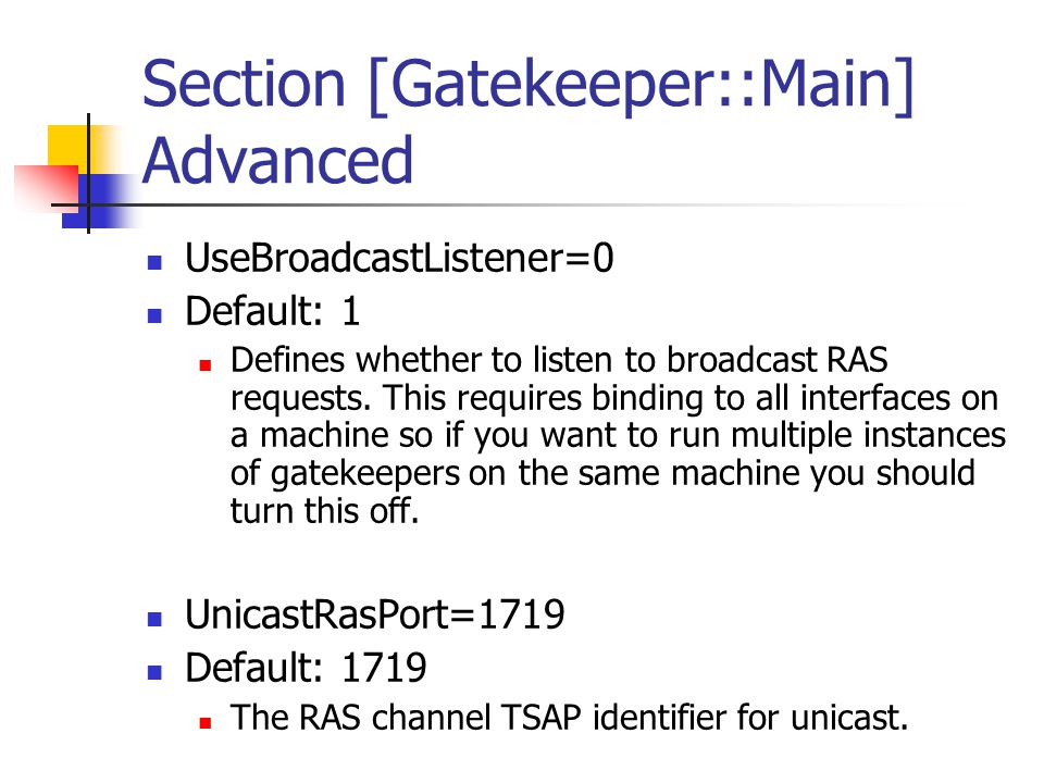 Section [Gatekeeper::Main] Advanced UseBroadcastListener=0 Default: 1 Defines whether to listen to broadcast RAS requests.