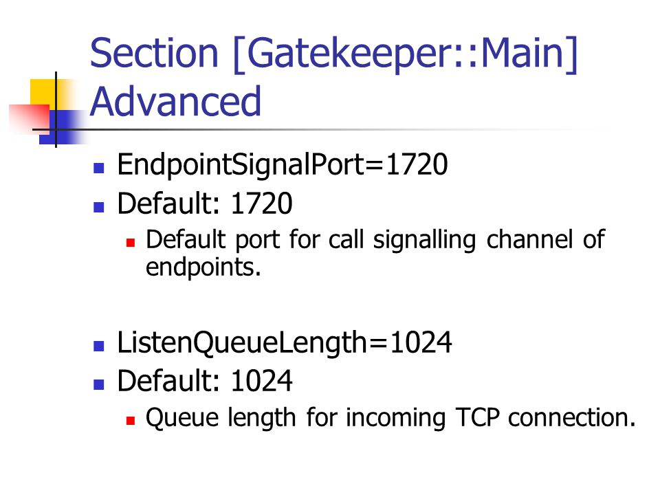 Section [Gatekeeper::Main] Advanced EndpointSignalPort=1720 Default: 1720 Default port for call signalling channel of endpoints.