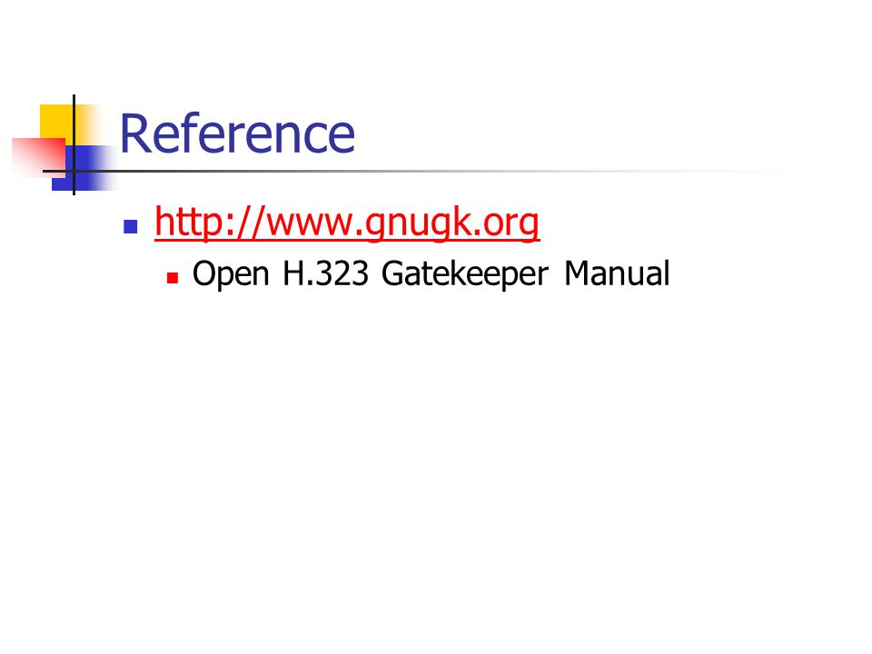 Reference http://www.gnugk.org Open H.323 Gatekeeper Manual
