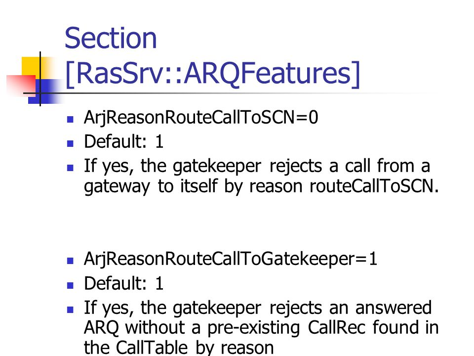 Section [RasSrv::ARQFeatures] ArjReasonRouteCallToSCN=0 Default: 1 If yes, the gatekeeper rejects a call from a gateway to itself by reason routeCallToSCN.