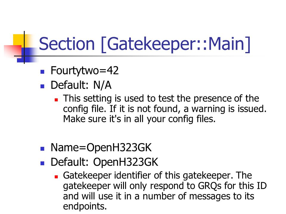 Section [Gatekeeper::Main] Home=192.168.1.1 Default: 0.0.0.0 The gatekeeper will listen for requests on this IP number.