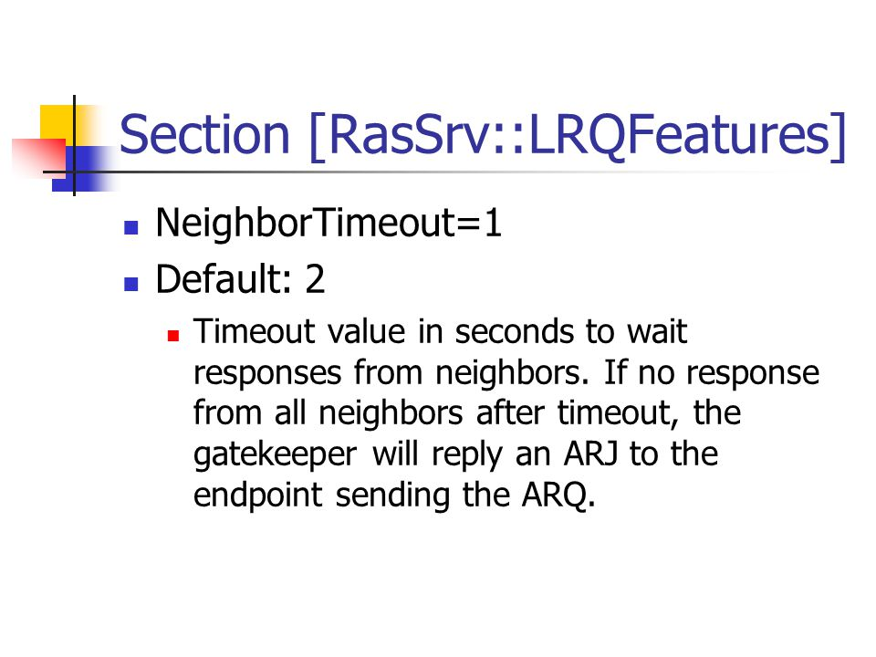 Section [RasSrv::LRQFeatures] NeighborTimeout=1 Default: 2 Timeout value in seconds to wait responses from neighbors.
