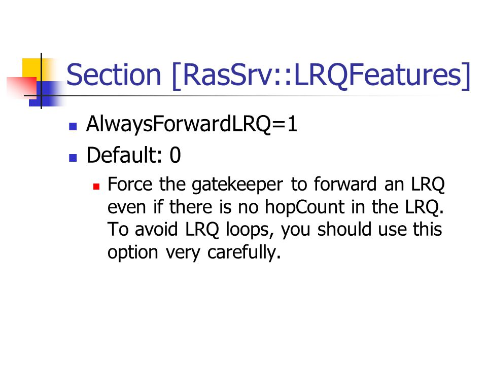 Section [RasSrv::LRQFeatures] AlwaysForwardLRQ=1 Default: 0 Force the gatekeeper to forward an LRQ even if there is no hopCount in the LRQ.