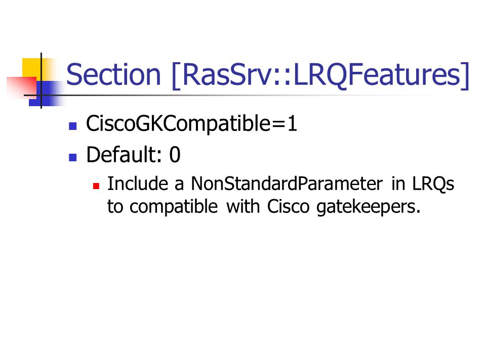 Section [RasSrv::LRQFeatures] CiscoGKCompatible=1 Default: 0 Include a NonStandardParameter in LRQs to compatible with Cisco gatekeepers.