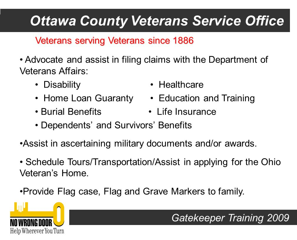 Veterans serving Veterans since 1886 Provide Temporary Emergency Financial Assistance to county veterans and their dependents: Utilities Rent/Mortgage Clothing Food Personal Hygiene School Supplies NOTE: Must be residents of Ottawa County 90 days prior to application Transportation VA Medical Centers and Community-Based Outpatient Clinics.