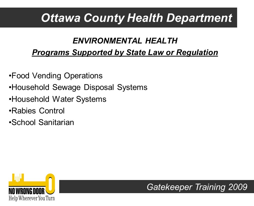 Ottawa County Health Department ENVIRONMENTAL HEALTH Programs Supported by State Law or Regulation Recreation Parks Manufactured Home Parks Swimming Pools & Bathing Places Marinas Food Service Operations Gatekeeper Training 2009
