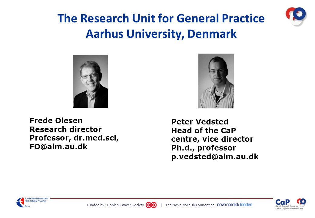 Funded by: Danish Cancer Society | The Novo Nordisk Foundation The Research Unit for General Practice Aarhus University, Denmark Frede Olesen Research director Professor, dr.med.sci, FO@alm.au.dk Peter Vedsted Head of the CaP centre, vice director Ph.d., professor p.vedsted@alm.au.dk