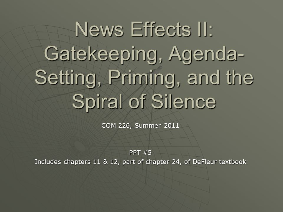 News Effects II: Gatekeeping, Agenda- Setting, Priming, and the Spiral of Silence COM 226, Summer 2011 PPT #5 Includes chapters 11 & 12, part of chapt