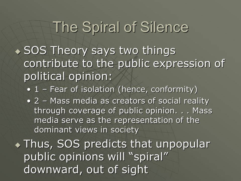 The Spiral of Silence  SOS Theory says two things contribute to the public expression of political opinion: 1 – Fear of isolation (hence, conformity)