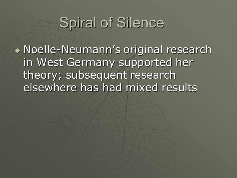 Spiral of Silence  Noelle-Neumann's original research in West Germany supported her theory; subsequent research elsewhere has had mixed results