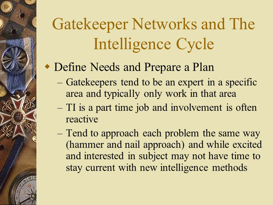 Gatekeeper Networks and The Intelligence Cycle  Define Needs and Prepare a Plan – Gatekeepers tend to be an expert in a specific area and typically only work in that area – TI is a part time job and involvement is often reactive – Tend to approach each problem the same way (hammer and nail approach) and while excited and interested in subject may not have time to stay current with new intelligence methods