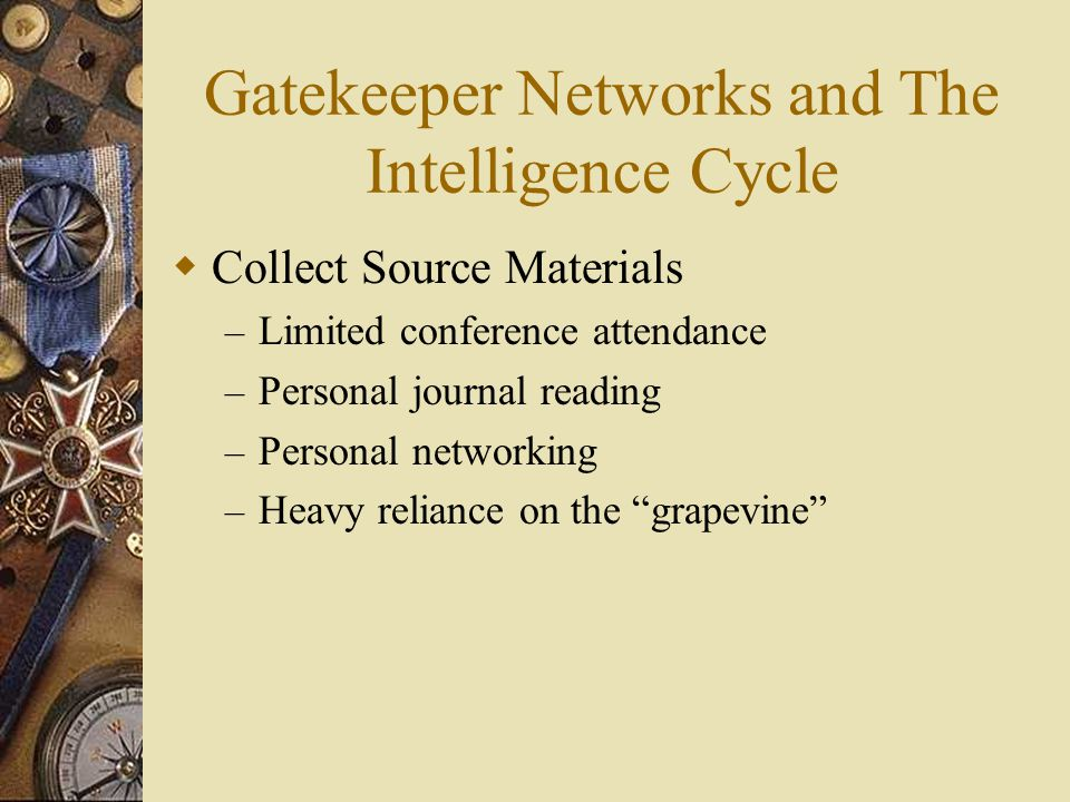 Gatekeeper Networks and The Intelligence Cycle  Collect Source Materials – Limited conference attendance – Personal journal reading – Personal networking – Heavy reliance on the grapevine
