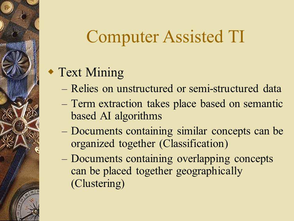 Computer Assisted TI  Text Mining – Relies on unstructured or semi-structured data – Term extraction takes place based on semantic based AI algorithms – Documents containing similar concepts can be organized together (Classification) – Documents containing overlapping concepts can be placed together geographically (Clustering)