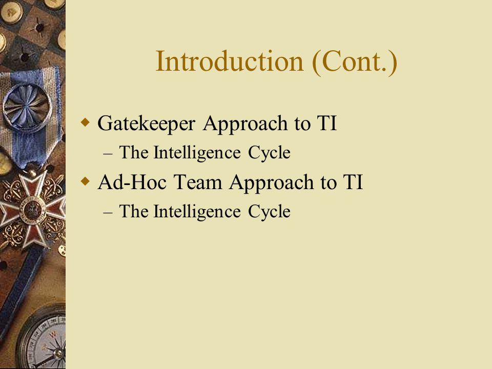 Introduction (Cont.)  Gatekeeper Approach to TI – The Intelligence Cycle  Ad-Hoc Team Approach to TI – The Intelligence Cycle