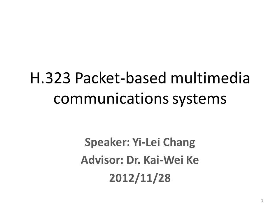 Speaker: Yi-Lei Chang Advisor: Dr. Kai-Wei Ke 2012/11/28 H.323 Packet-based multimedia communications systems 1