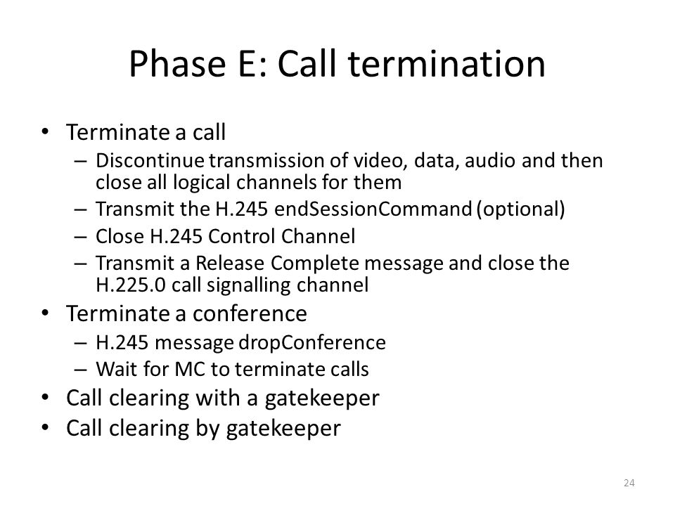 Phase E: Call termination Terminate a call – Discontinue transmission of video, data, audio and then close all logical channels for them – Transmit the H.245 endSessionCommand (optional) – Close H.245 Control Channel – Transmit a Release Complete message and close the H.225.0 call signalling channel Terminate a conference – H.245 message dropConference – Wait for MC to terminate calls Call clearing with a gatekeeper Call clearing by gatekeeper 24