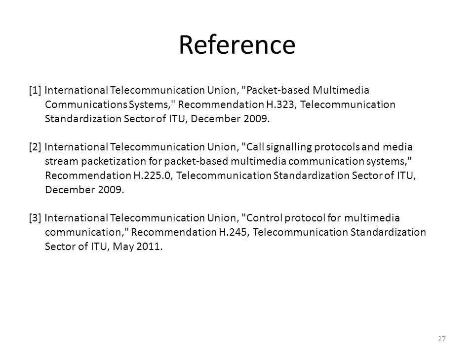 Reference [1] International Telecommunication Union, Packet-based Multimedia Communications Systems, Recommendation H.323, Telecommunication Standardization Sector of ITU, December 2009.