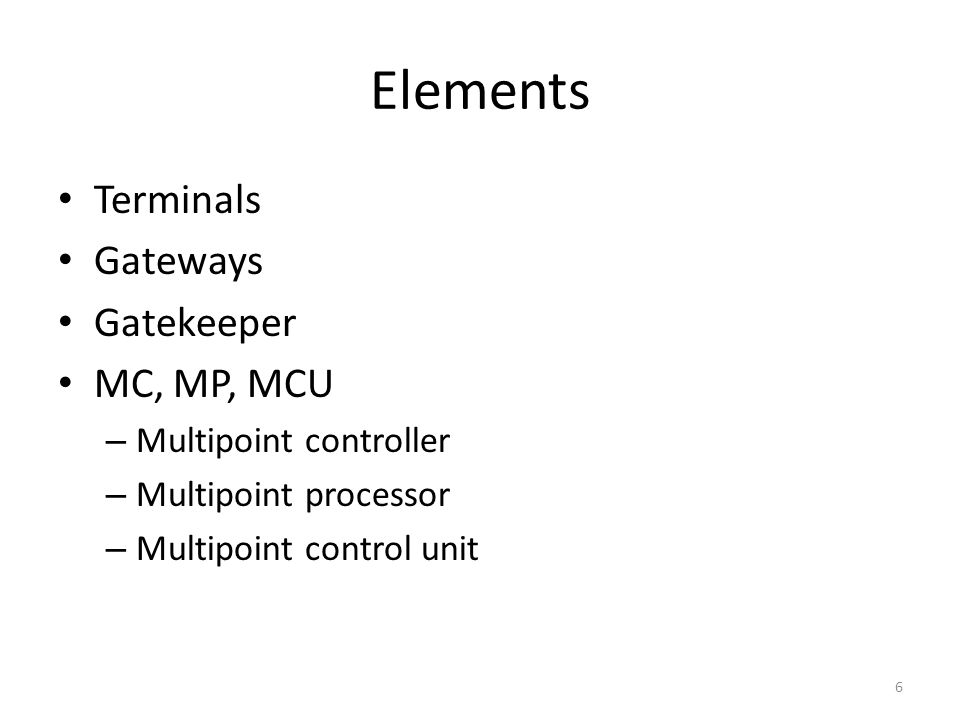 Elements Terminals Gateways Gatekeeper MC, MP, MCU – Multipoint controller – Multipoint processor – Multipoint control unit 6