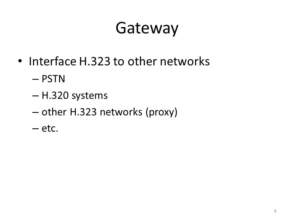 Gateway Interface H.323 to other networks – PSTN – H.320 systems – other H.323 networks (proxy) – etc.