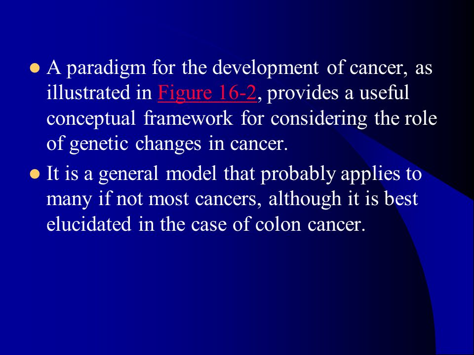 A paradigm for the development of cancer, as illustrated in Figure 16-2, provides a useful conceptual framework for considering the role of genetic changes in cancer.Figure 16-2 It is a general model that probably applies to many if not most cancers, although it is best elucidated in the case of colon cancer.