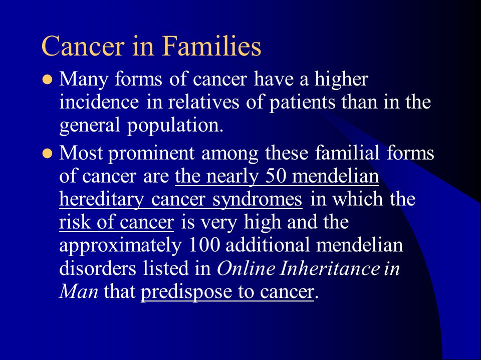 Cancer in Families Many forms of cancer have a higher incidence in relatives of patients than in the general population. Most prominent among these fa