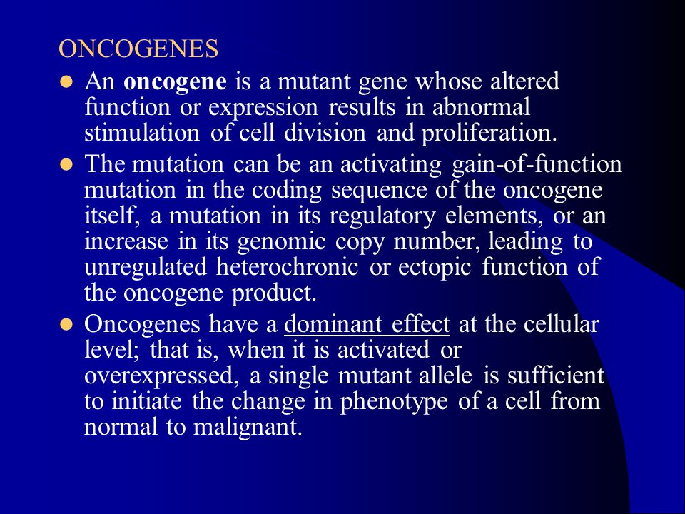 ONCOGENES An oncogene is a mutant gene whose altered function or expression results in abnormal stimulation of cell division and proliferation. The mu