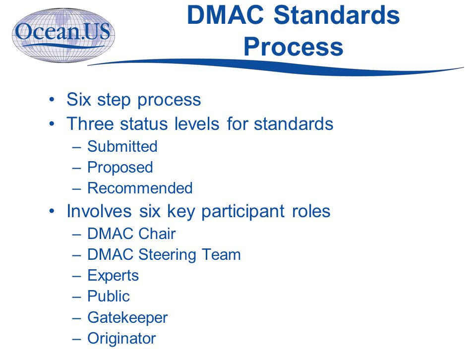 DMAC Standards Process Six step process Three status levels for standards –Submitted –Proposed –Recommended Involves six key participant roles –DMAC Chair –DMAC Steering Team –Experts –Public –Gatekeeper –Originator