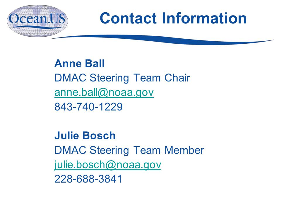 Contact Information Anne Ball DMAC Steering Team Chair anne.ball@noaa.gov 843-740-1229 Julie Bosch DMAC Steering Team Member julie.bosch@noaa.gov 228-688-3841