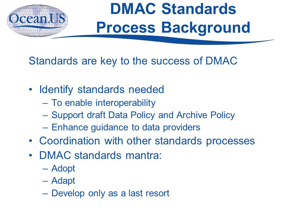 DMAC Standards Process Background Standards are key to the success of DMAC Identify standards needed –To enable interoperability –Support draft Data Policy and Archive Policy –Enhance guidance to data providers Coordination with other standards processes DMAC standards mantra: –Adopt –Adapt –Develop only as a last resort