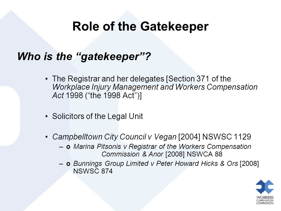 "Role of the Gatekeeper Who is the ""gatekeeper""? The Registrar and her delegates [Section 371 of the Workplace Injury Management and Workers Compensati"