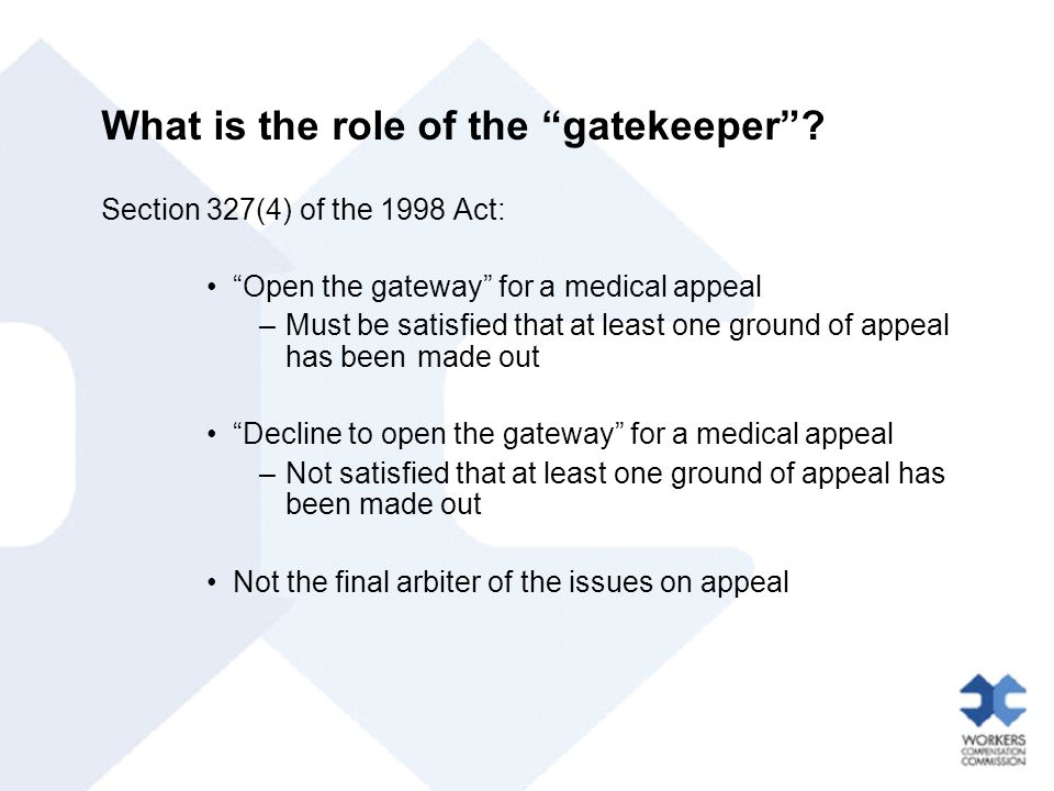"What is the role of the ""gatekeeper""? Section 327(4) of the 1998 Act: ""Open the gateway"" for a medical appeal –Must be satisfied that at least one gro"