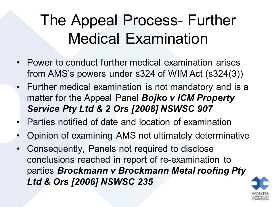 The Appeal Process- Further Medical Examination Power to conduct further medical examination arises from AMS's powers under s324 of WIM Act (s324(3)) Further medical examination is not mandatory and is a matter for the Appeal Panel Bojko v ICM Property Service Pty Ltd & 2 Ors [2008] NSWSC 907 Parties notified of date and location of examination Opinion of examining AMS not ultimately determinative Consequently, Panels not required to disclose conclusions reached in report of re-examination to parties Brockmann v Brockmann Metal roofing Pty Ltd & Ors [2006] NSWSC 235