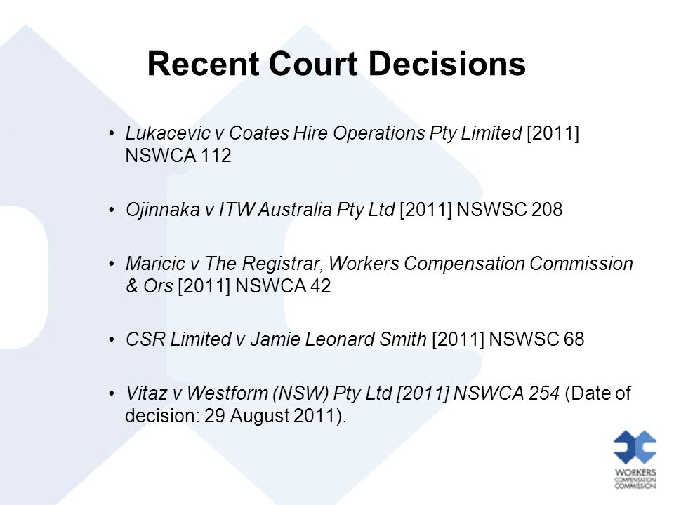Recent Court Decisions Lukacevic v Coates Hire Operations Pty Limited [2011] NSWCA 112 Ojinnaka v ITW Australia Pty Ltd [2011] NSWSC 208 Maricic v The Registrar, Workers Compensation Commission & Ors [2011] NSWCA 42 CSR Limited v Jamie Leonard Smith [2011] NSWSC 68 Vitaz v Westform (NSW) Pty Ltd [2011] NSWCA 254 (Date of decision: 29 August 2011).