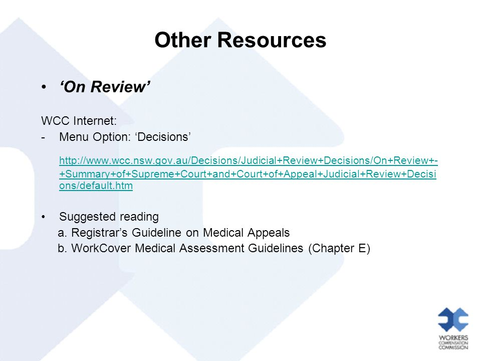 Other Resources 'On Review' WCC Internet: -Menu Option: 'Decisions' http://www.wcc.nsw.gov.au/Decisions/Judicial+Review+Decisions/On+Review+- +Summary+of+Supreme+Court+and+Court+of+Appeal+Judicial+Review+Decisi ons/default.htm Suggested reading a.