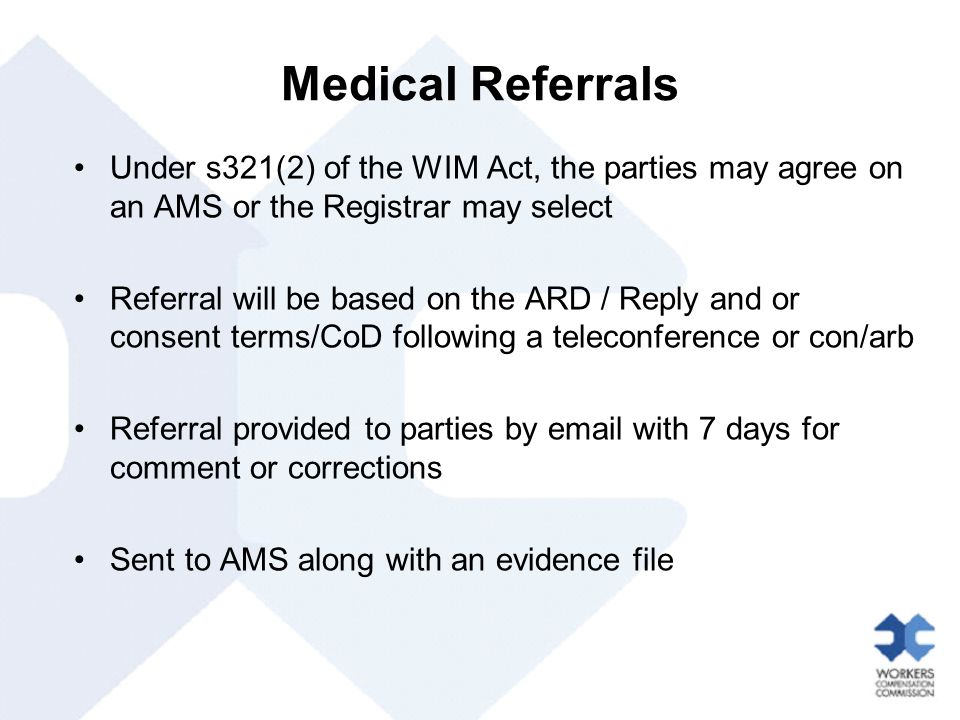 Medical Referrals Under s321(2) of the WIM Act, the parties may agree on an AMS or the Registrar may select Referral will be based on the ARD / Reply and or consent terms/CoD following a teleconference or con/arb Referral provided to parties by email with 7 days for comment or corrections Sent to AMS along with an evidence file