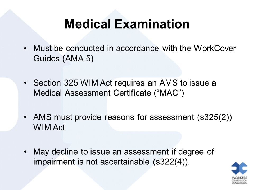 Medical Examination Must be conducted in accordance with the WorkCover Guides (AMA 5) Section 325 WIM Act requires an AMS to issue a Medical Assessment Certificate ( MAC ) AMS must provide reasons for assessment (s325(2)) WIM Act May decline to issue an assessment if degree of impairment is not ascertainable (s322(4)).