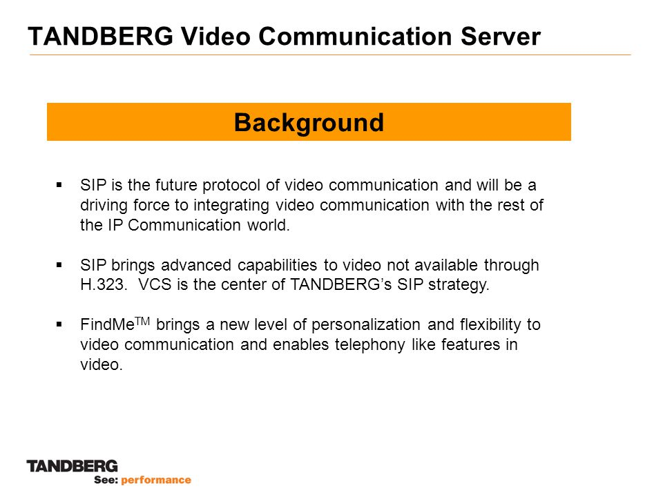 TANDBERG FindMe TM Application Key Points  Encourages greater use of desktop video  Brings telephony like features to video  Makes it easy to find an individual and to be found  Integrates communication devices making video integral