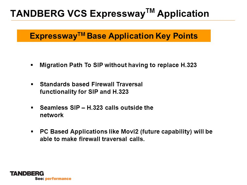 TANDBERG VCS Expressway TM Application Expressway TM Base Application Key Points  Standards based Firewall Traversal functionality for SIP and H.323  Migration Path To SIP without having to replace H.323  Seamless SIP – H.323 calls outside the network  PC Based Applications like Movi2 (future capability) will be able to make firewall traversal calls.