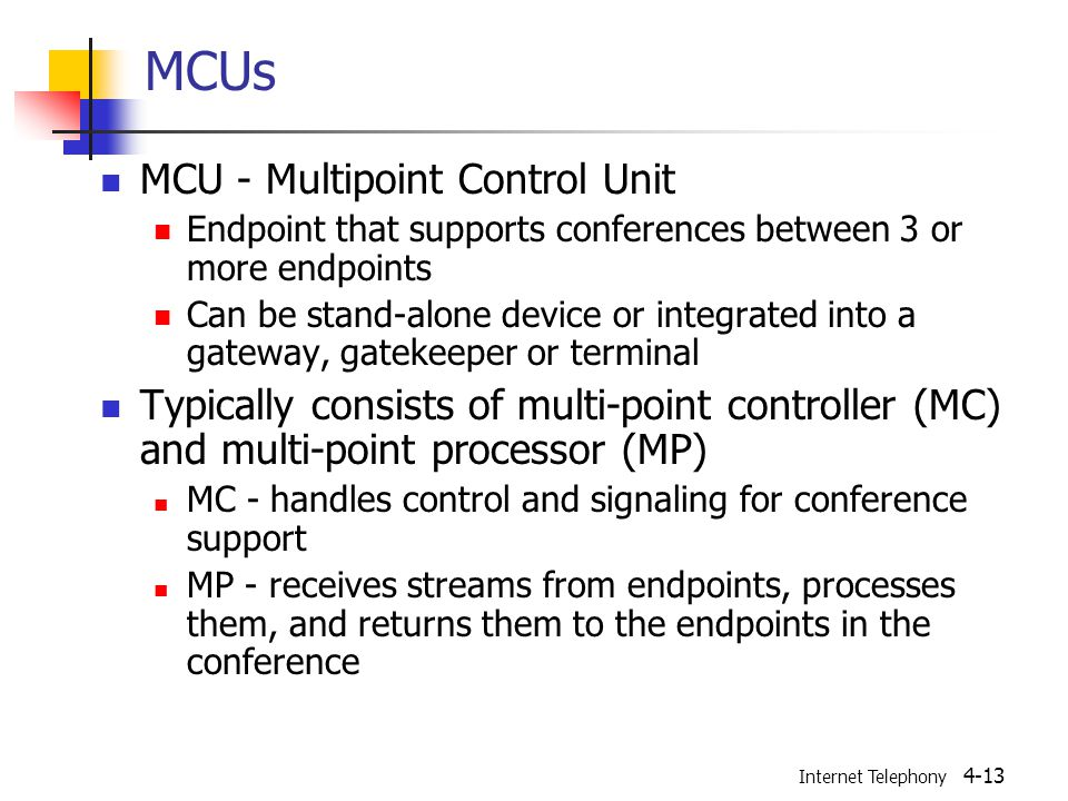 Internet Telephony 4-13 MCUs MCU - Multipoint Control Unit Endpoint that supports conferences between 3 or more endpoints Can be stand-alone device or integrated into a gateway, gatekeeper or terminal Typically consists of multi-point controller (MC) and multi-point processor (MP) MC - handles control and signaling for conference support MP - receives streams from endpoints, processes them, and returns them to the endpoints in the conference